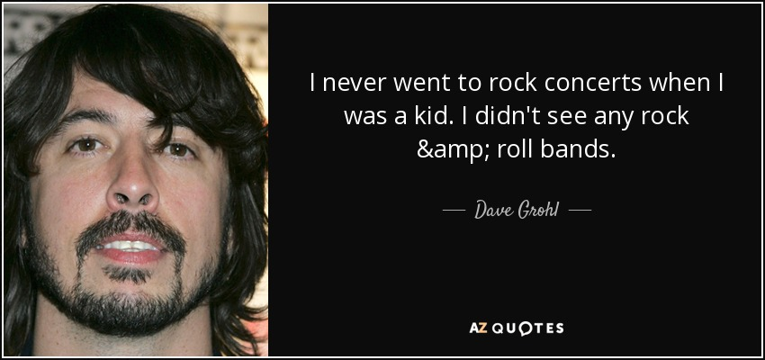 I never went to rock concerts when I was a kid. I didn't see any rock & roll bands. - Dave Grohl