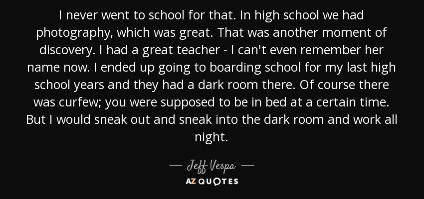 I never went to school for that. In high school we had photography, which was great. That was another moment of discovery. I had a great teacher - I can't even remember her name now. I ended up going to boarding school for my last high school years and they had a dark room there. Of course there was curfew; you were supposed to be in bed at a certain time. But I would sneak out and sneak into the dark room and work all night. - Jeff Vespa