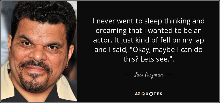 I never went to sleep thinking and dreaming that I wanted to be an actor. It just kind of fell on my lap and I said,