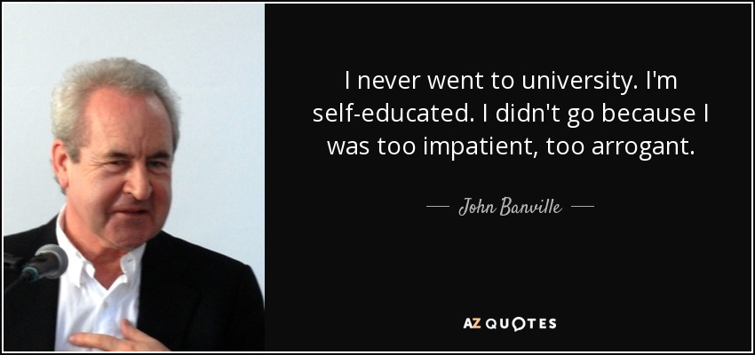 I never went to university. I'm self-educated. I didn't go because I was too impatient, too arrogant. - John Banville