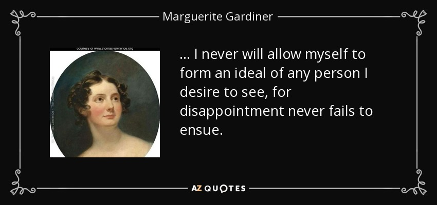 ... I never will allow myself to form an ideal of any person I desire to see, for disappointment never fails to ensue. - Marguerite Gardiner, Countess of Blessington