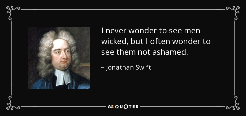 I never wonder to see men wicked, but I often wonder to see them not ashamed. - Jonathan Swift