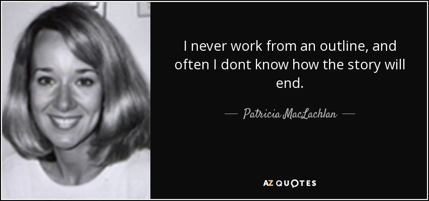 I never work from an outline, and often I dont know how the story will end. - Patricia MacLachlan