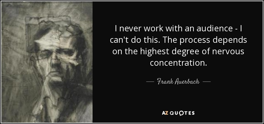 I never work with an audience - I can't do this. The process depends on the highest degree of nervous concentration. - Frank Auerbach