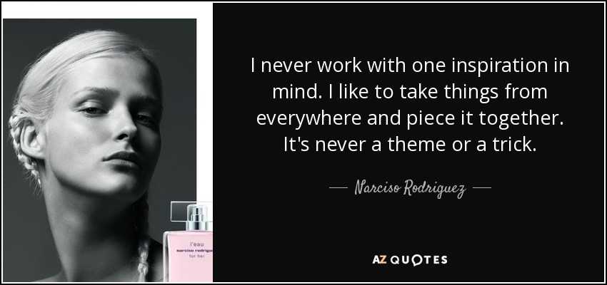 I never work with one inspiration in mind. I like to take things from everywhere and piece it together. It's never a theme or a trick. - Narciso Rodriguez