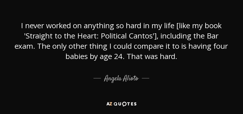 I never worked on anything so hard in my life [like my book 'Straight to the Heart: Political Cantos'], including the Bar exam. The only other thing I could compare it to is having four babies by age 24. That was hard. - Angela Alioto