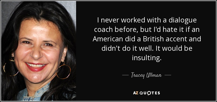 I never worked with a dialogue coach before, but I'd hate it if an American did a British accent and didn't do it well. It would be insulting. - Tracey Ullman