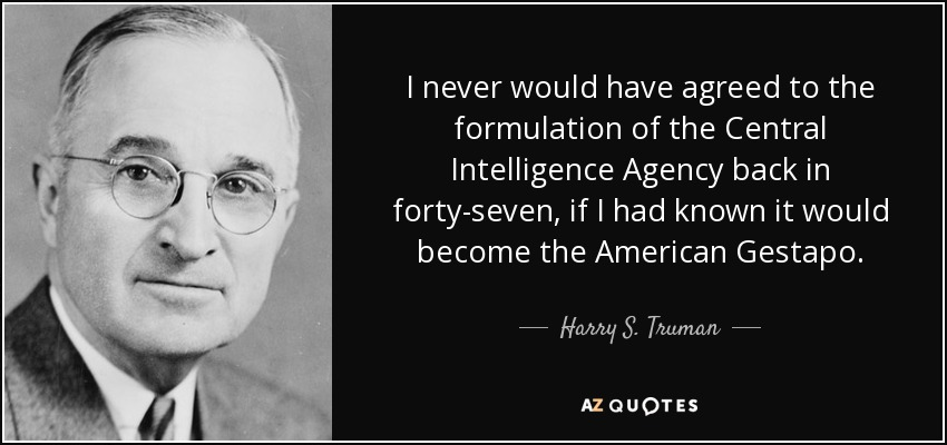 I never would have agreed to the formulation of the Central Intelligence Agency back in forty-seven, if I had known it would become the American Gestapo. - Harry S. Truman