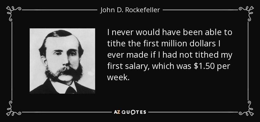 I never would have been able to tithe the first million dollars I ever made if I had not tithed my first salary, which was $1.50 per week. - John D. Rockefeller