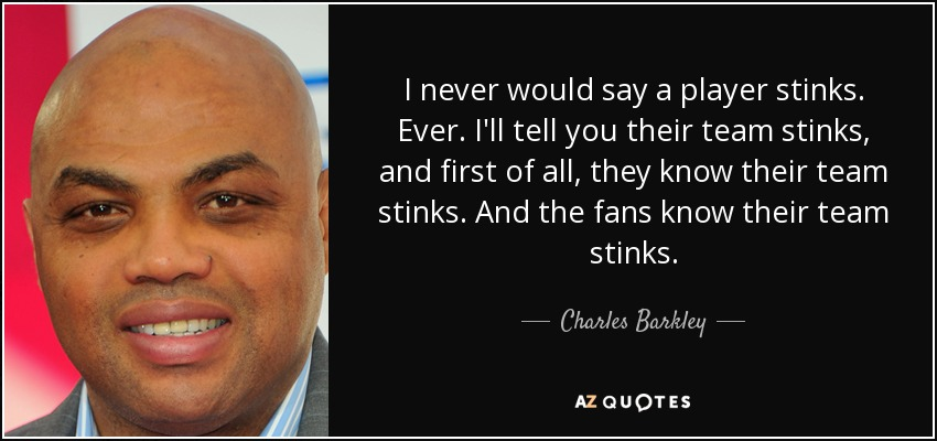 I never would say a player stinks. Ever. I'll tell you their team stinks, and first of all, they know their team stinks. And the fans know their team stinks. - Charles Barkley