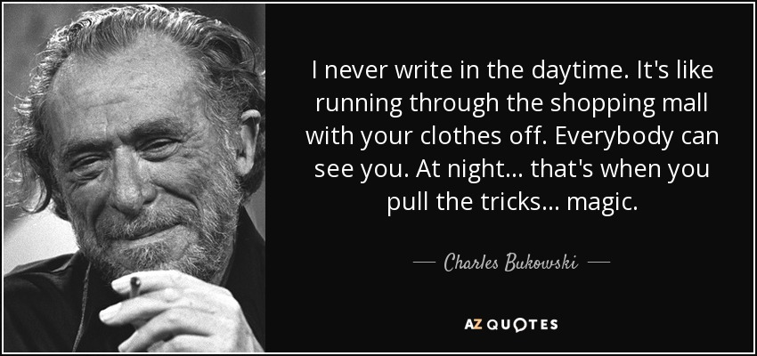 I never write in the daytime. It's like running through the shopping mall with your clothes off. Everybody can see you. At night ... that's when you pull the tricks ... magic. - Charles Bukowski