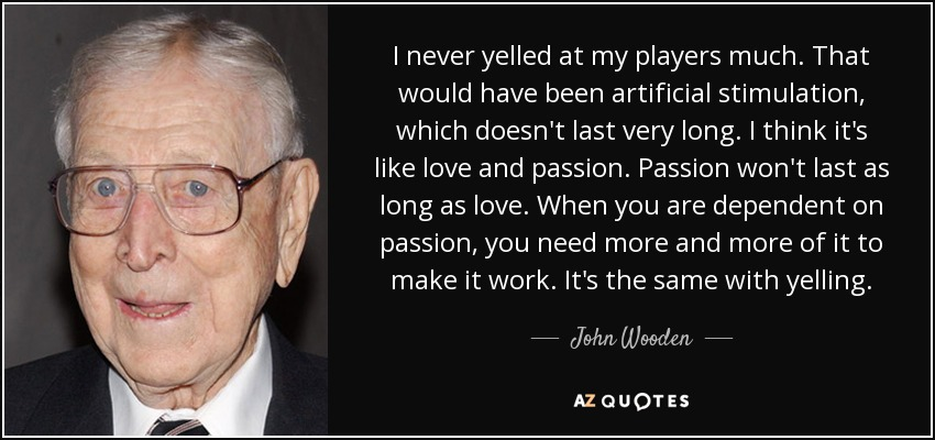 I never yelled at my players much. That would have been artificial stimulation, which doesn't last very long. I think it's like love and passion. Passion won't last as long as love. When you are dependent on passion, you need more and more of it to make it work. It's the same with yelling. - John Wooden
