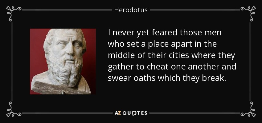 I never yet feared those men who set a place apart in the middle of their cities where they gather to cheat one another and swear oaths which they break. - Herodotus