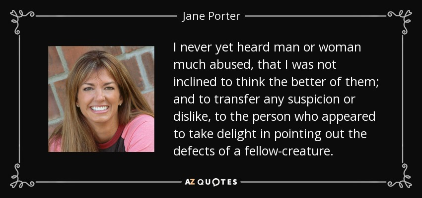 I never yet heard man or woman much abused that I was not inclined to think the better of them, and to transfer the suspicion or dislike to the one who found pleasure in pointing out the defects of another. - Jane Porter