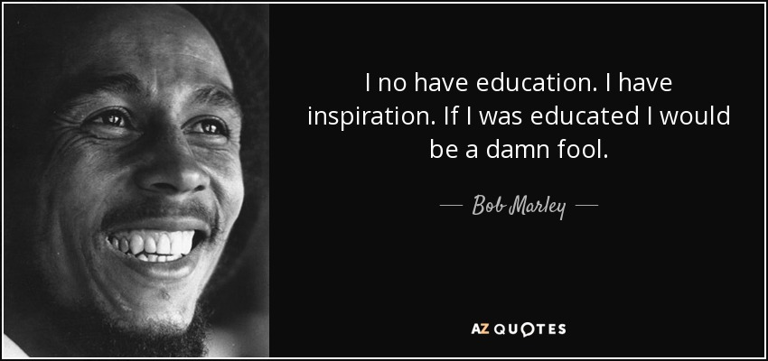 I no have education. I have inspiration. If I was educated I would be a damn fool. - Bob Marley