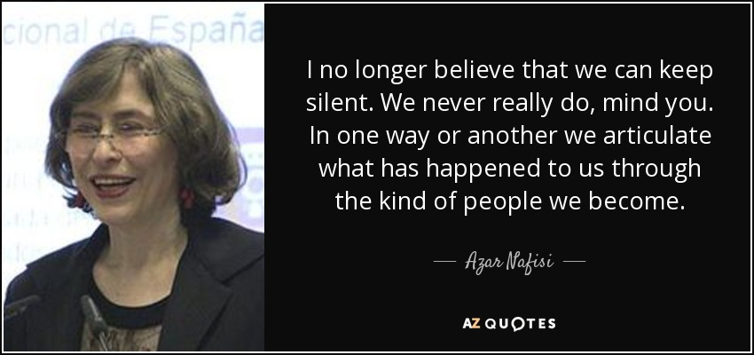 I no longer believe that we can keep silent. We never really do, mind you. In one way or another we articulate what has happened to us through the kind of people we become. - Azar Nafisi