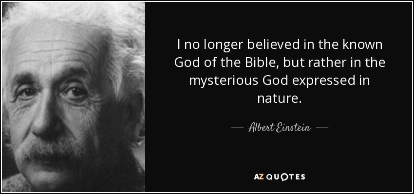 I no longer believed in the known God of the Bible, but rather in the mysterious God expressed in nature. - Albert Einstein