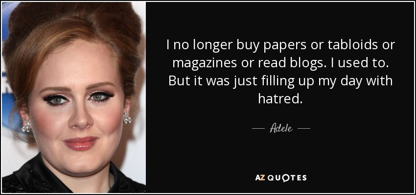 I no longer buy papers or tabloids or magazines or read blogs. I used to. But it was just filling up my day with hatred. - Adele