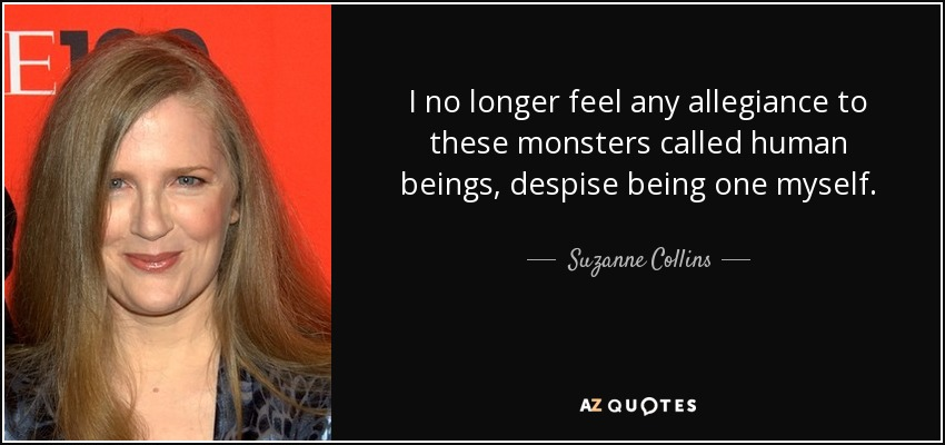I no longer feel any allegiance to these monsters called human beings, despise being one myself. - Suzanne Collins