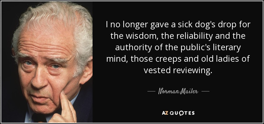 I no longer gave a sick dog's drop for the wisdom, the reliability and the authority of the public's literary mind, those creeps and old ladies of vested reviewing. - Norman Mailer
