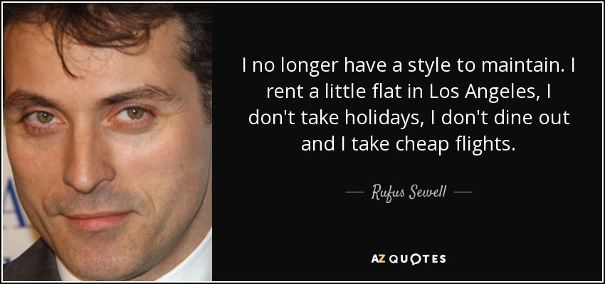 I no longer have a style to maintain. I rent a little flat in Los Angeles, I don't take holidays, I don't dine out and I take cheap flights. - Rufus Sewell
