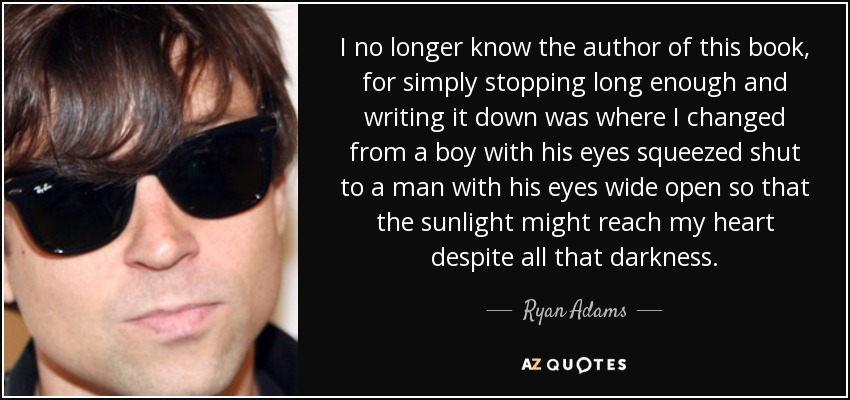 I no longer know the author of this book, for simply stopping long enough and writing it down was where I changed from a boy with his eyes squeezed shut to a man with his eyes wide open so that the sunlight might reach my heart despite all that darkness. - Ryan Adams