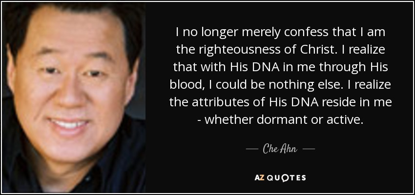 I no longer merely confess that I am the righteousness of Christ. I realize that with His DNA in me through His blood, I could be nothing else. I realize the attributes of His DNA reside in me - whether dormant or active. - Che Ahn