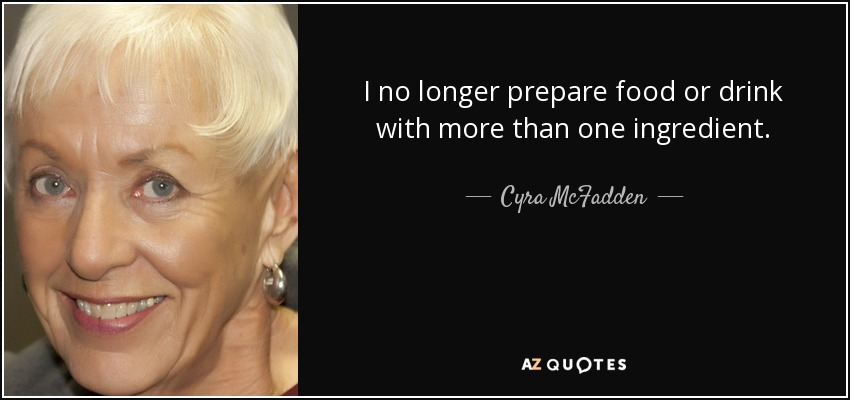 I no longer prepare food or drink with more than one ingredient. - Cyra McFadden