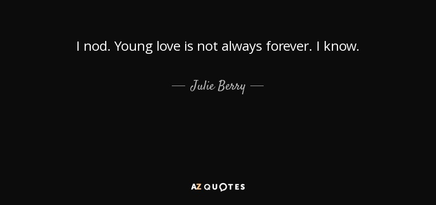 I nod. Young love is not always forever. I know. - Julie Berry