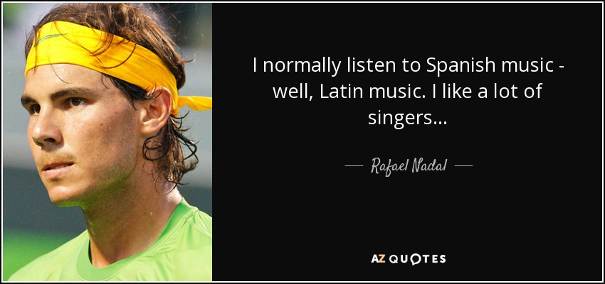 Rafael Nadal Quote I Normally Listen To Spanish Music Well Latin