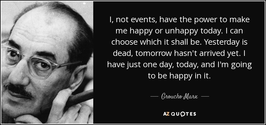 I, not events, have the power to make me happy or unhappy today. I can choose which it shall be. Yesterday is dead, tomorrow hasn't arrived yet. I have just one day, today, and I'm going to be happy in it. - Groucho Marx