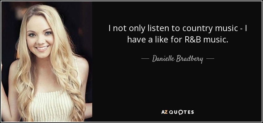 I not only listen to country music - I have a like for R&B music. - Danielle Bradbery
