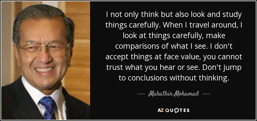 I not only think but also look and study things carefully. When I travel around, I look at things carefully, make comparisons of what I see. I don't accept things at face value, you cannot trust what you hear or see. Don't jump to conclusions without thinking. - Mahathir Mohamad