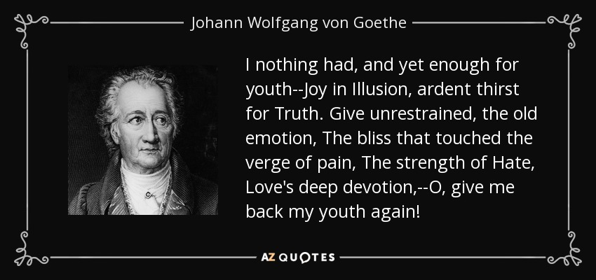I nothing had, and yet enough for youth--Joy in Illusion, ardent thirst for Truth. Give unrestrained, the old emotion, The bliss that touched the verge of pain, The strength of Hate, Love's deep devotion,--O, give me back my youth again! - Johann Wolfgang von Goethe
