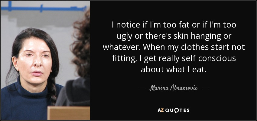 I notice if I'm too fat or if I'm too ugly or there's skin hanging or whatever. When my clothes start not fitting, I get really self-conscious about what I eat. - Marina Abramovic