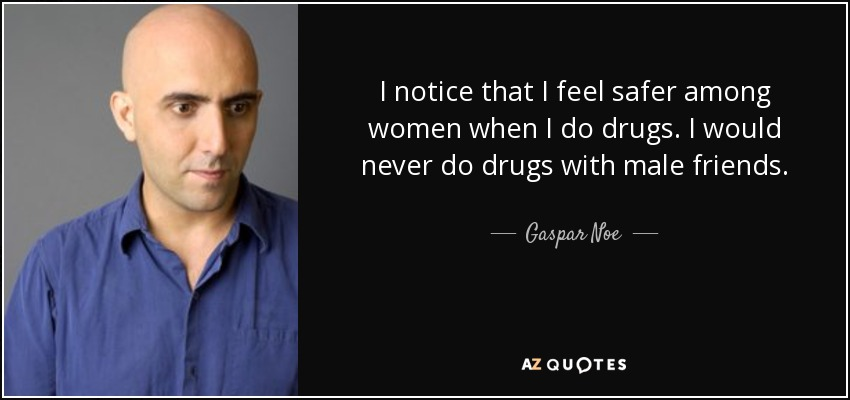 I notice that I feel safer among women when I do drugs. I would never do drugs with male friends. - Gaspar Noe