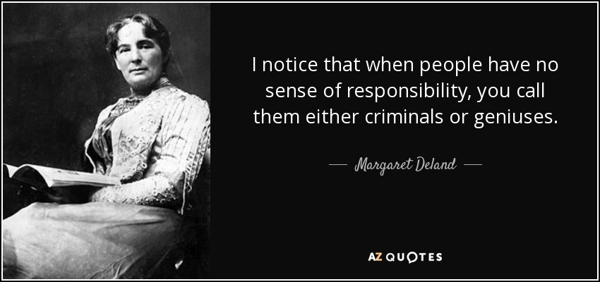I notice that when people have no sense of responsibility, you call them either criminals or geniuses. - Margaret Deland
