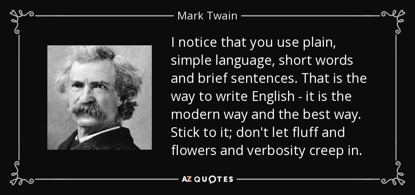 I notice that you use plain, simple language, short words and brief sentences. That is the way to write English - it is the modern way and the best way. Stick to it; don't let fluff and flowers and verbosity creep in. - Mark Twain