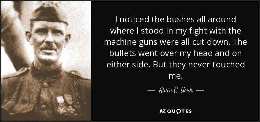 I noticed the bushes all around where I stood in my fight with the machine guns were all cut down. The bullets went over my head and on either side. But they never touched me. - Alvin C. York