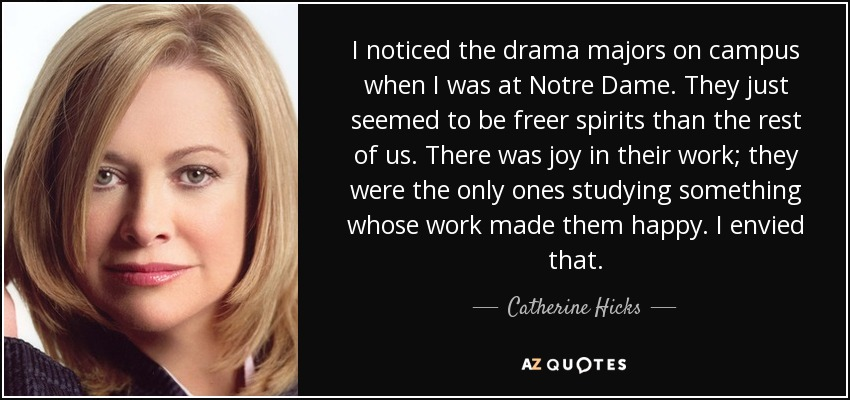 I noticed the drama majors on campus when I was at Notre Dame. They just seemed to be freer spirits than the rest of us. There was joy in their work; they were the only ones studying something whose work made them happy. I envied that. - Catherine Hicks