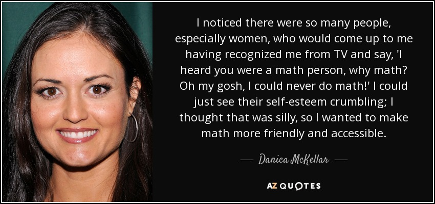 I noticed there were so many people, especially women, who would come up to me having recognized me from TV and say, 'I heard you were a math person, why math? Oh my gosh, I could never do math!' I could just see their self-esteem crumbling; I thought that was silly, so I wanted to make math more friendly and accessible. - Danica McKellar