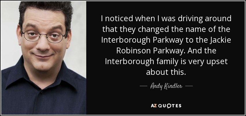 I noticed when I was driving around that they changed the name of the Interborough Parkway to the Jackie Robinson Parkway. And the Interborough family is very upset about this. - Andy Kindler