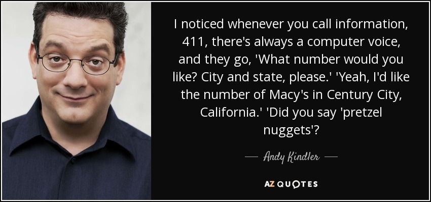 I noticed whenever you call information, 411, there's always a computer voice, and they go, 'What number would you like? City and state, please.' 'Yeah, I'd like the number of Macy's in Century City, California.' 'Did you say 'pretzel nuggets'? - Andy Kindler