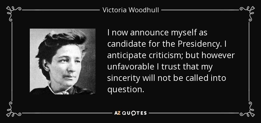 I now announce myself as candidate for the Presidency. I anticipate criticism; but however unfavorable I trust that my sincerity will not be called into question. - Victoria Woodhull