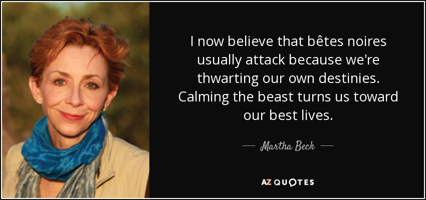 I now believe that bêtes noires usually attack because we're thwarting our own destinies. Calming the beast turns us toward our best lives. - Martha Beck