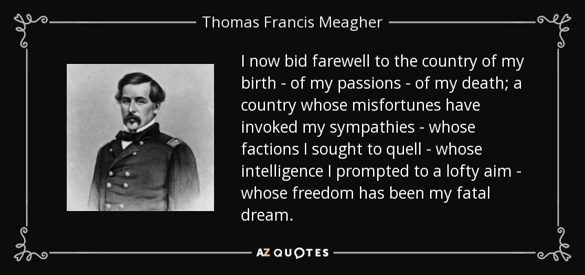 I now bid farewell to the country of my birth - of my passions - of my death; a country whose misfortunes have invoked my sympathies - whose factions I sought to quell - whose intelligence I prompted to a lofty aim - whose freedom has been my fatal dream. - Thomas Francis Meagher