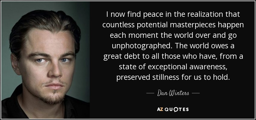 I now find peace in the realization that countless potential masterpieces happen each moment the world over and go unphotographed. The world owes a great debt to all those who have, from a state of exceptional awareness, preserved stillness for us to hold. - Dan Winters