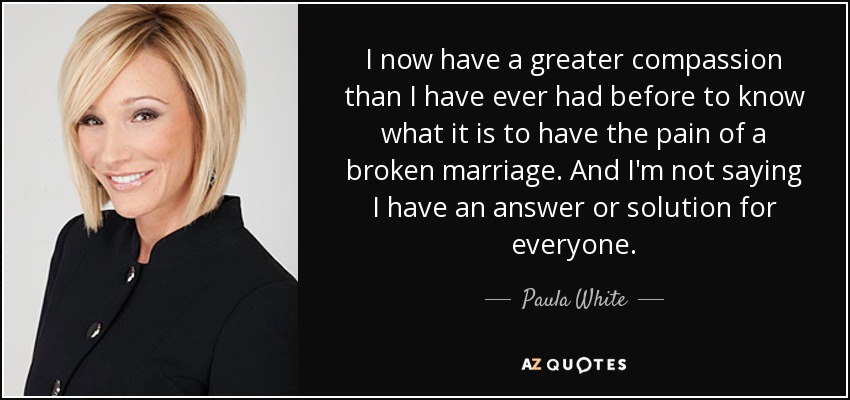 I now have a greater compassion than I have ever had before to know what it is to have the pain of a broken marriage. And I'm not saying I have an answer or solution for everyone. - Paula White