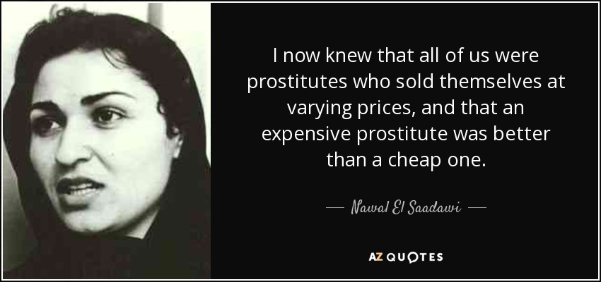 I now knew that all of us were prostitutes who sold themselves at varying prices, and that an expensive prostitute was better than a cheap one. - Nawal El Saadawi