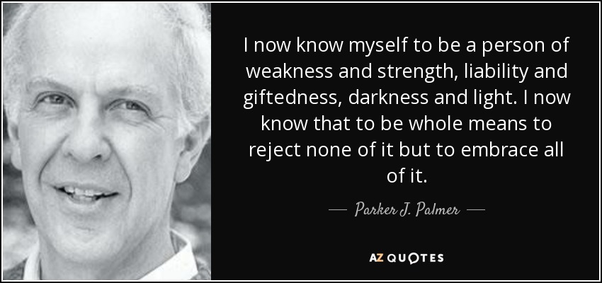 I now know myself to be a person of weakness and strength, liability and giftedness, darkness and light. I now know that to be whole means to reject none of it but to embrace all of it. - Parker J. Palmer